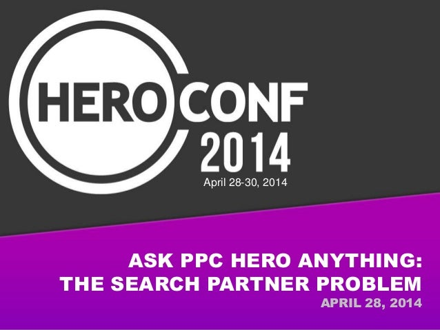 ASK PPC HERO ANYTHING: THE SEARCH PARTNER PROBLEM APRIL 28, 2014 April 28-30, 2014