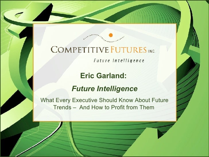 Eric Garland:  Future Intelligence What Every Executive Should Know About Future Trends –  And How to Profit from Them