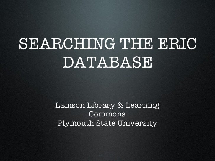 SEARCHING THE ERIC DATABASE Lamson Library & Learning Commons Plymouth State University