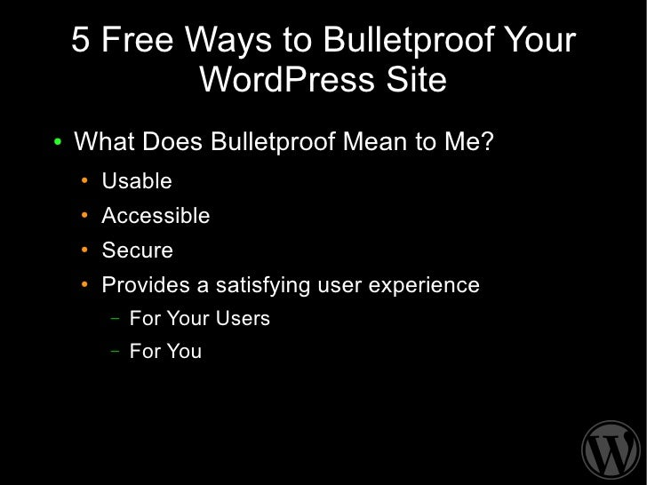 5 Free Ways to Bulletproof Your            WordPress Site ●   What Does Bulletproof Mean to Me?     ●   Usable     ●   Acc...