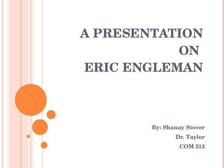 A PRESENTATION ON  ERIC ENGLEMAN By: Shanay Stover Dr. Taylor COM 512