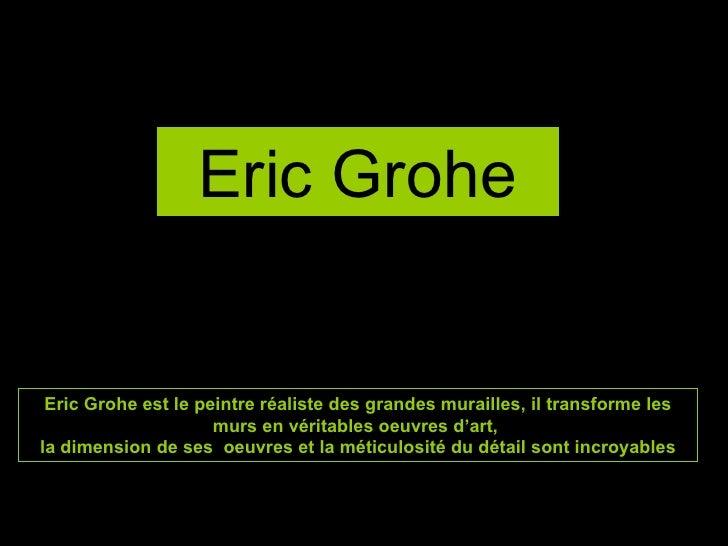 Eric Grohe Eric Grohe est le peintre réaliste des grandes murailles, il transforme les murs en véritables oeuvres d'art,  ...