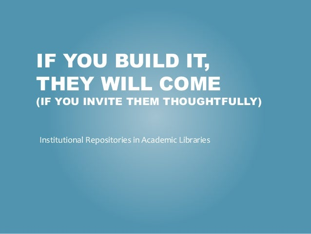 IF YOU BUILD IT, THEY WILL COME (IF YOU INVITE THEM THOUGHTFULLY) Institutional Repositories in Academic Libraries