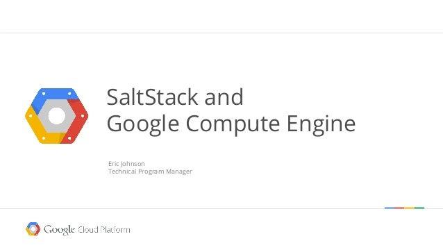 SaltStack and Google Compute Engine Eric Johnson Technical Program Manager