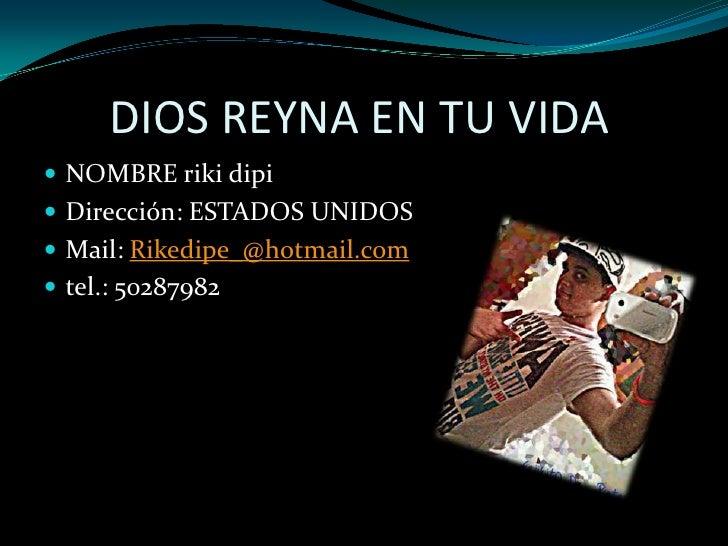DIOS REYNA EN TU VIDA <br />NOMBRE rikidipi<br />Dirección: ESTADOS UNIDOS <br />Mail: Rikedipe_@hotmail.com<br />tel.: 5...