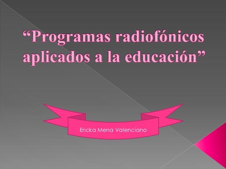 """""""Programas radiofónicos aplicados a la educación""""<br />Ericka Mena Valenciano<br />"""