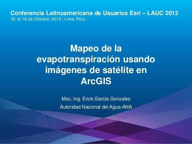 Conferencia Latinoamericana de Usuarios Esri – LAUC 2013 16 al 18 de Octubre, 2013 | Lima, Perú  Mapeo de la evapotranspir...