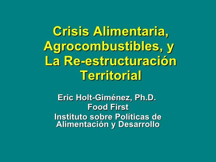 Crisis Alimentaria, Agrocombustibles, y  La Re-estructuraci ó n Territorial Eric Holt-Gim é nez, Ph.D.  Food First Institu...