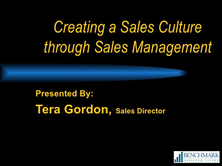 Creating a Sales Culture through Sales Management Presented By: Tera Gordon,   Sales Director