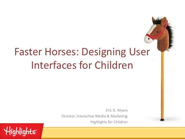 Faster Horses: Designing User    Interfaces for Children                                      Eric G. Myers          Direc...