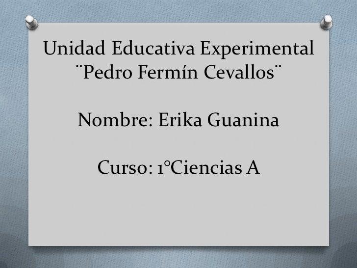 Unidad Educativa Experimental   ¨Pedro Fermín Cevallos¨   Nombre: Erika Guanina     Curso: 1°Ciencias A