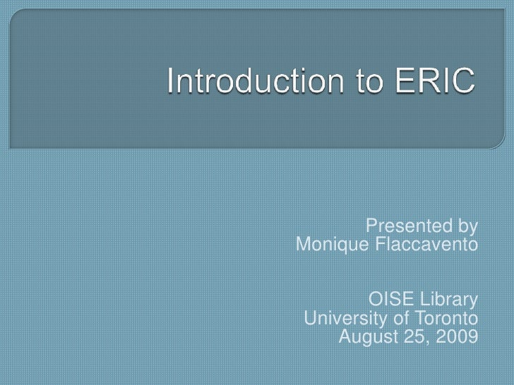 Introduction to ERIC<br />Presented by<br />Monique Flaccavento<br />OISE Library<br />University of Toronto<br />August 2...
