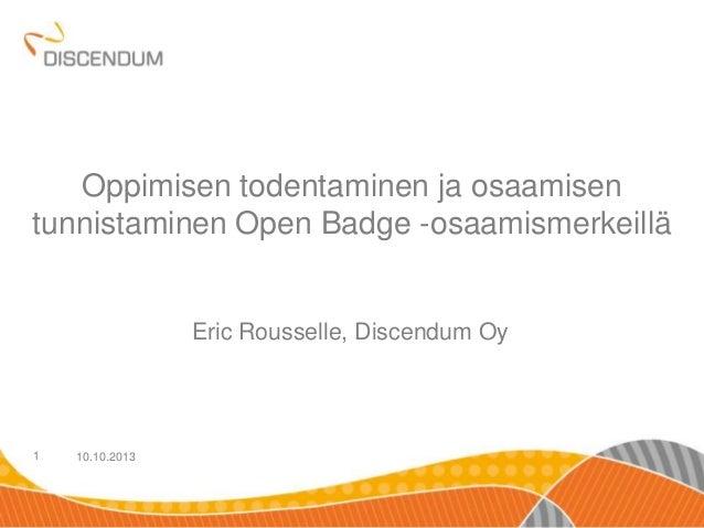 10.10.20131 Oppimisen todentaminen ja osaamisen tunnistaminen Open Badge -osaamismerkeillä Eric Rousselle, Discendum Oy