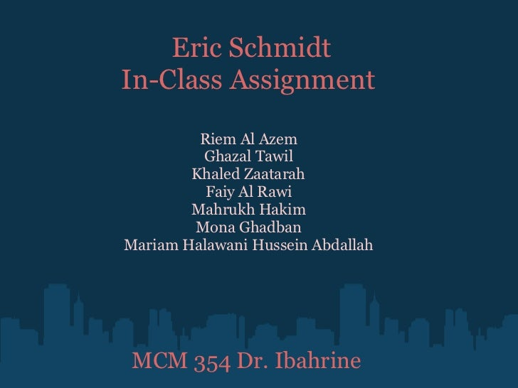 Eric Schmidt In-Class Assignment  Riem Al Azem Ghazal Tawil Khaled Zaatarah Faiy Al Rawi Mahrukh Hakim Mona Ghadban Mariam...