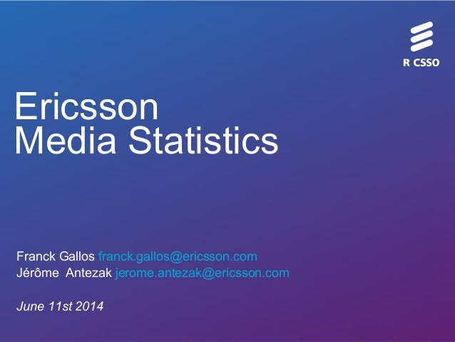 Ericsson Media Statistics Franck Gallos franck.gallos@ericsson.com Jérôme Antezak jerome.antezak@ericsson.com June 11st 20...