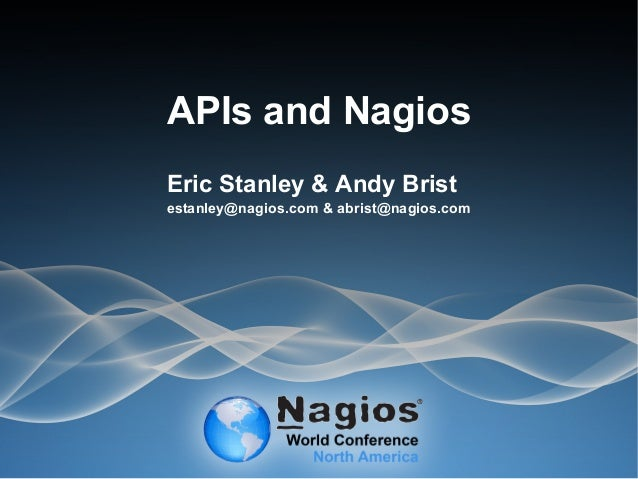 APIs and Nagios Eric Stanley & Andy Brist estanley@nagios.com & abrist@nagios.com
