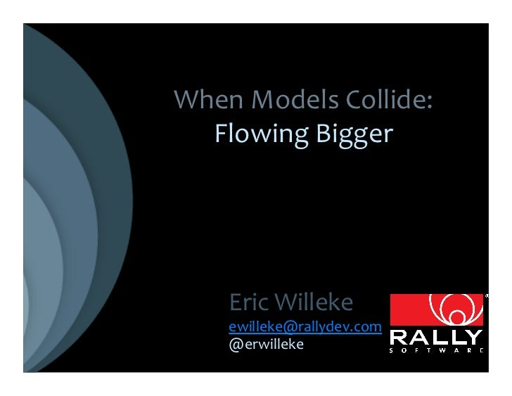 When Models Collide:   Flowing Bigger       Eric Willeke       ewilleke@rallydev.com       @erwilleke