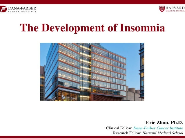 The Development of Insomnia  Eric Zhou, Ph.D. Clinical Fellow, Dana-Farber Cancer Institute Research Fellow, Harvard Medic...