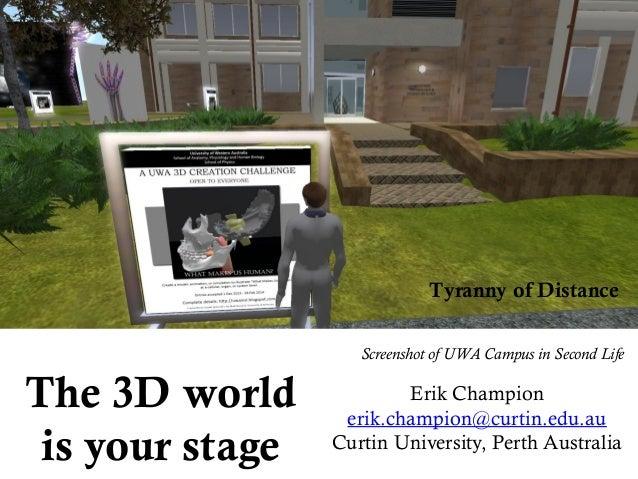 The 3D world is your stage Erik Champion erik.champion@curtin.edu.au Curtin University, Perth Australia Tyranny of Distanc...