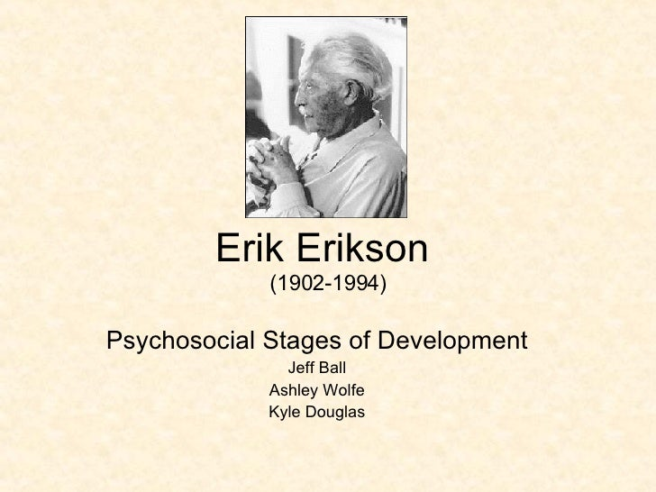 Erik Erikson  (1902-1994) Psychosocial Stages of Development Jeff Ball Ashley Wolfe Kyle Douglas