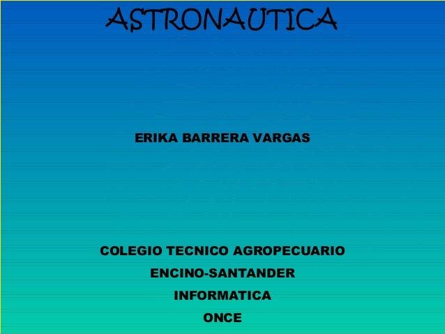 ASTRONAUTICA ERIKA BARRERA VARGAS COLEGIO TECNICO AGROPECUARIO ENCINO-SANTANDER INFORMATICA ONCE