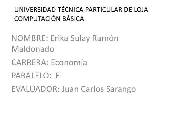 UNIVERSIDAD TÉCNICA PARTICULAR DE LOJACOMPUTACIÓN BÁSICANOMBRE: Erika Sulay RamónMaldonadoCARRERA: EconomíaPARALELO: FEVAL...