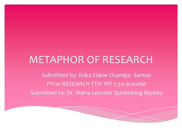 METAPHOR OF RESEARCH   Submitted by: Erika Elaine Ocampo Santos     PY110 RESEARCH TTH WF 7:30-9:00AMSubmitted to: Dr. Mar...