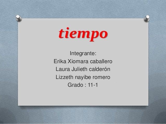 tiempo Integrante: Erika Xiomara caballero Laura Julieth calderón Lizzeth nayibe romero Grado : 11-1