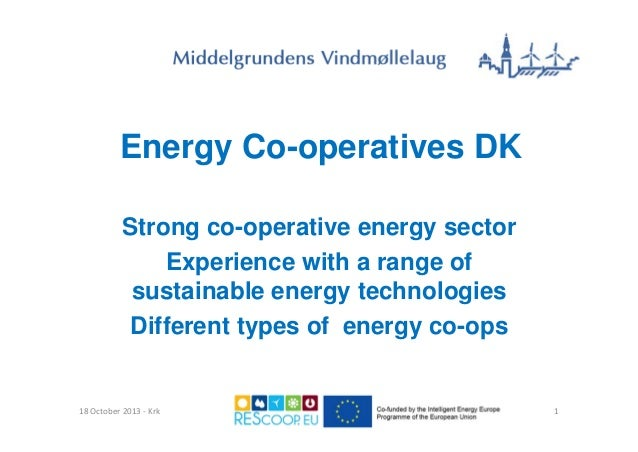 Energy Co-operatives DK Strong co-operative energy sector Experience with a range of sustainable energy technologies Diffe...