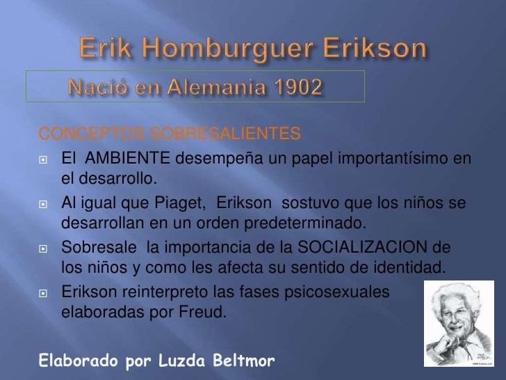 CONCEPTOS SOBRESALIENTES El AMBIENTE desempeña un papel importantísimo en  el desarrollo. Al igual que Piaget, Erikson s...