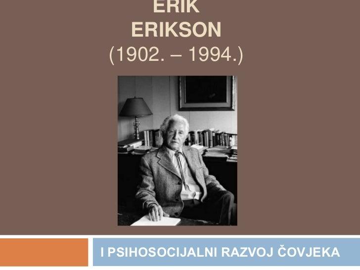 ERIK ERIKSON (1902. – 1994.)<br /> I PSIHOSOCIJALNI RAZVOJ ČOVJEKA<br />