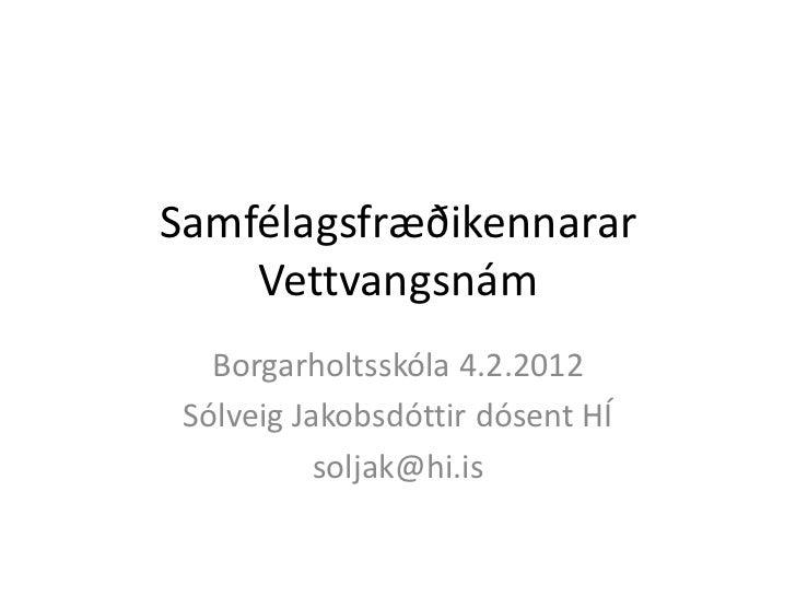 Samfélagsfræðikennarar    Vettvangsnám   Borgarholtsskóla 4.2.2012 Sólveig Jakobsdóttir dósent HÍ           soljak@hi.is