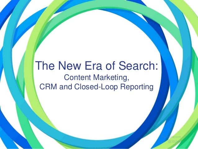 The New Era of Search: Content Marketing, CRM and Closed-Loop Reporting