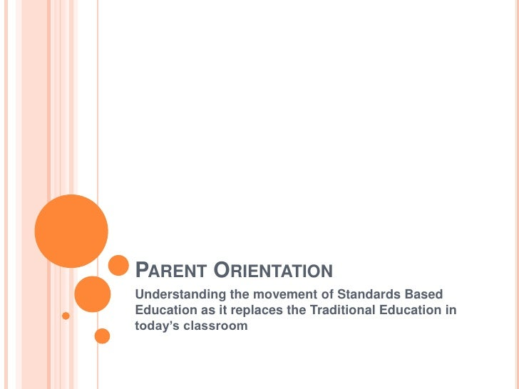 Parent Orientation<br />Understanding the movement of Standards Based Education as it replaces the Traditional Education i...