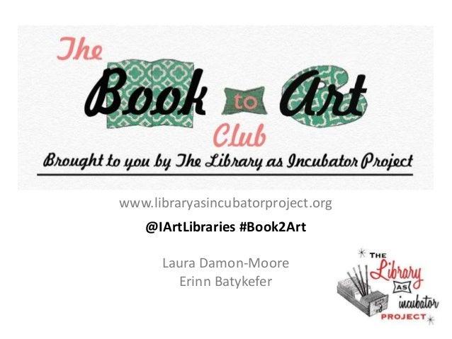 www.libraryasincubatorproject.org @IArtLibraries #Book2Art Laura Damon-Moore Erinn Batykefer