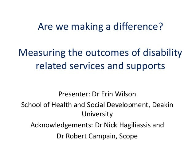 Are we making a difference?Measuring the outcomes of disabilityrelated services and supportsPresenter: Dr Erin WilsonSchoo...
