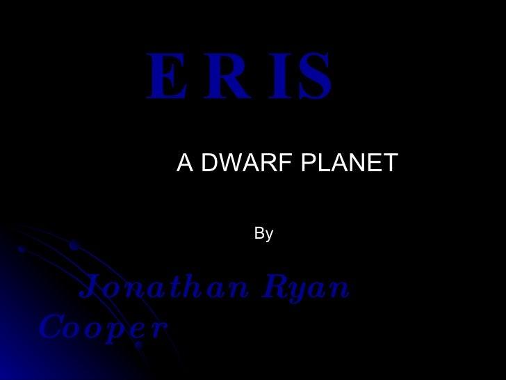 ERIS A DWARF PLANET By Jonathan Ryan Cooper