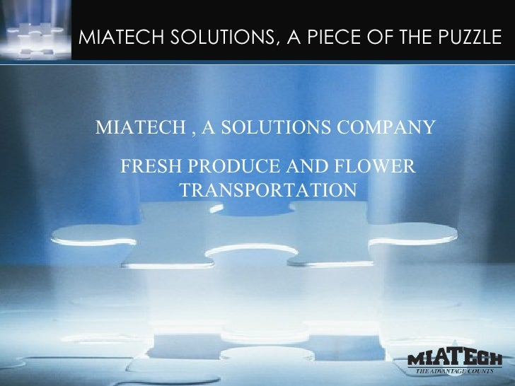 MIATECH SOLUTIONS, A PIECE OF THE PUZZLE   MIATECH , A SOLUTIONS COMPANY      FRESH PRODUCE AND FLOWER           TRANSPORT...