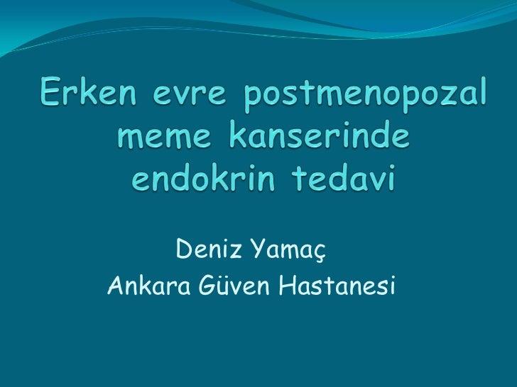 Erken evre postmenopozal meme kanserinde endokrin tedavi<br />Deniz Yamaç<br />Ankara Güven Hastanesi<br />