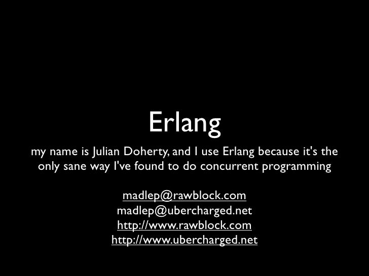 Erlang my name is Julian Doherty, and I use Erlang because it's the  only sane way I've found to do concurrent programming...