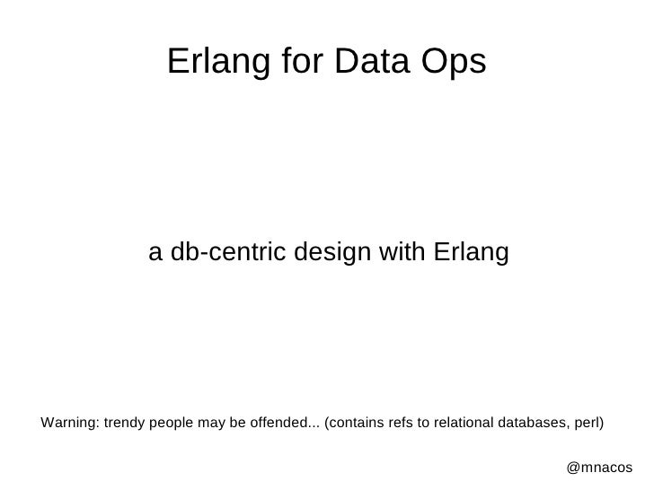 Erlang for Data Ops                     a db-centric design with Erlang     Warning: trendy people may be offended... (con...