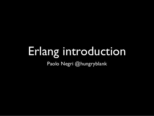 Erlang introduction Paolo Negri @hungryblank