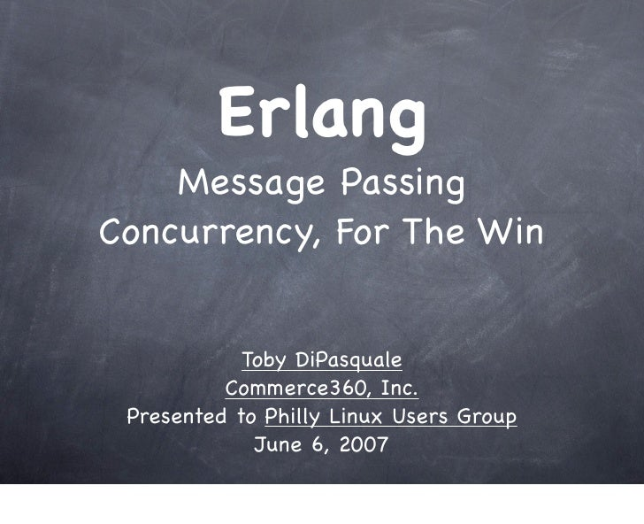 Erlang     Message Passing Concurrency, For The Win               Toby DiPasquale           Commerce360, Inc.  Presented t...