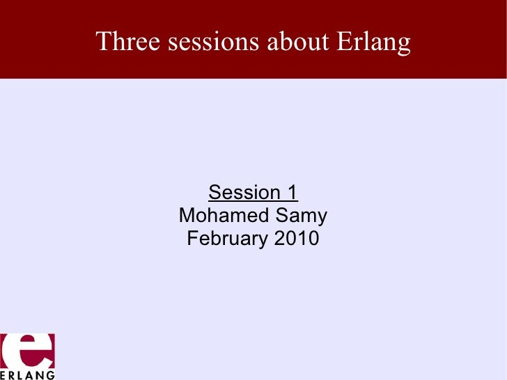 Three sessions about Erlang         Session 1       Mohamed Samy       February 2010