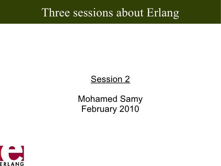 Three sessions about Erlang         Session 2       Mohamed Samy       February 2010