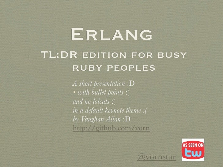 ErlangTL;DR edition for busy    ruby peoples    A short presentation :D    • with bullet points :(    and no lolcats :(   ...