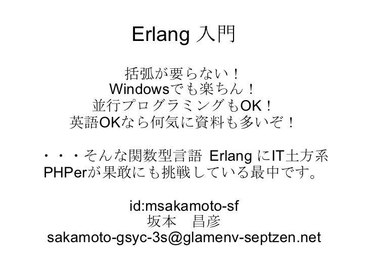 Erlang 入門 括弧が要らない! Windowsでも楽ちん! 並行プログラミングもOK! 英語OKなら何気に資料も多いぞ! ・・・そんな関数型言語 Erlang にIT土方系PHPerが果敢にも挑戦している最中です。 id:msakamot...
