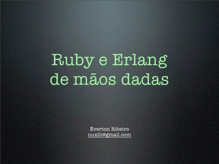Ruby e Erlang de mãos dadas       Éverton Ribeiro     nuxlli@gmail.com