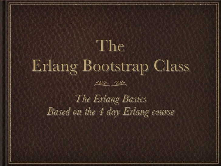 TheErlang Bootstrap Class        The Erlang Basics  Based on the 4 day Erlang course