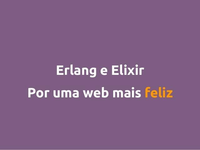 Erlang e Elixir Por uma web mais feliz